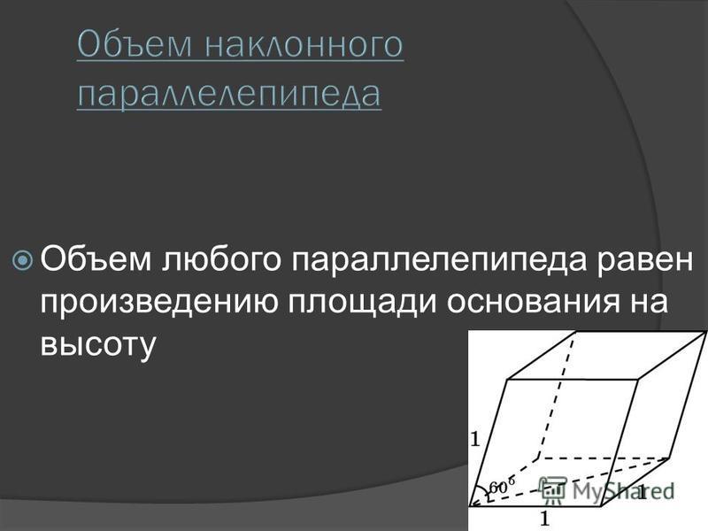 Объем любого параллелепипеда равен произведению площади основания на высоту