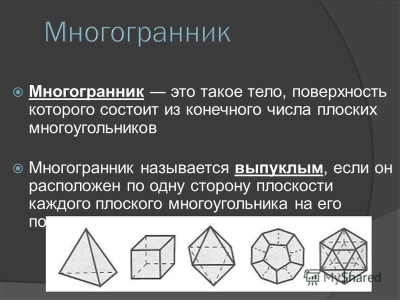 Многогранник это такое тело, поверхность которого состоит из конечного числа плоских многоугольников Многогранник называется выпуклым, если он расположен по одну сторону плоскости каждого плоского многоугольника на его поверхности