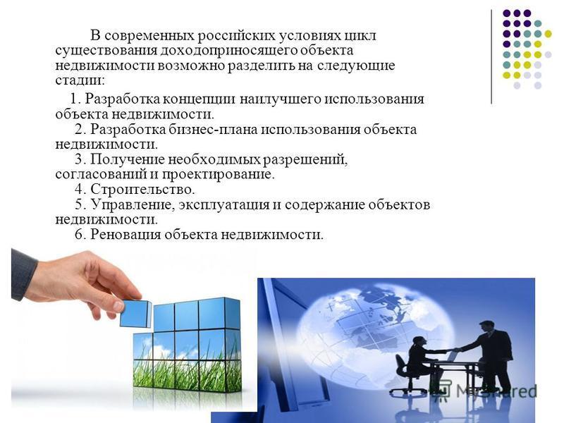 В современных российских условиях цикл существования доходоприносящего объекта недвижимости возможно разделить на следующие стадии: 1. Разработка концепции наилучшего использования объекта недвижимости. 2. Разработка бизнес-плана использования объект