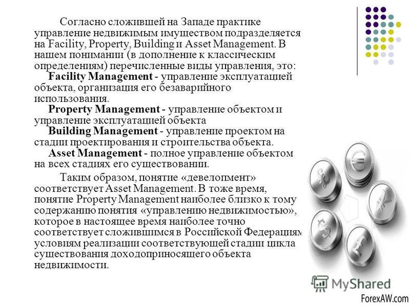 Согласно сложившей на Западе практике управление недвижимым имуществом подразделяется на Facility, Property, Building и Asset Management. В нашем понимании (в дополнение к классическим определениям) перечисленные виды управления, это: Facility Manage