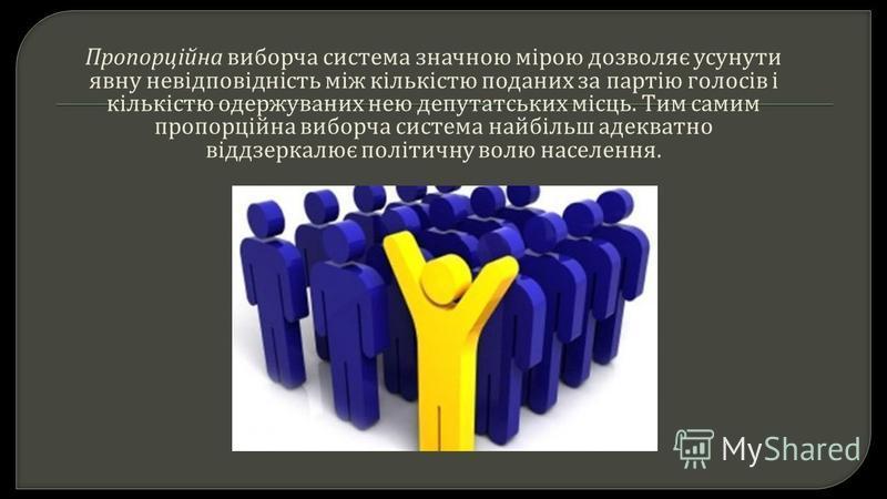 Пропорційна виборча система значною мірою дозволяє усунути явну невідповідність між кількістю поданих за партію голосів і кількістю одержуваних нею депутатських місць. Тим самим пропорційна виборча система найбільш адекватно віддзеркалює політичну во