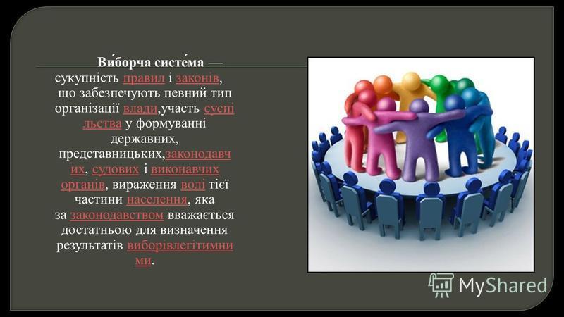 Виборча система сукупність правил і законів, правил законів що забезпечують певний тип організації влади, участь суспі льства у формуванні державних, представницьких, законодавч их, судових і виконавчих органів, вираження волі тієї частини населення,