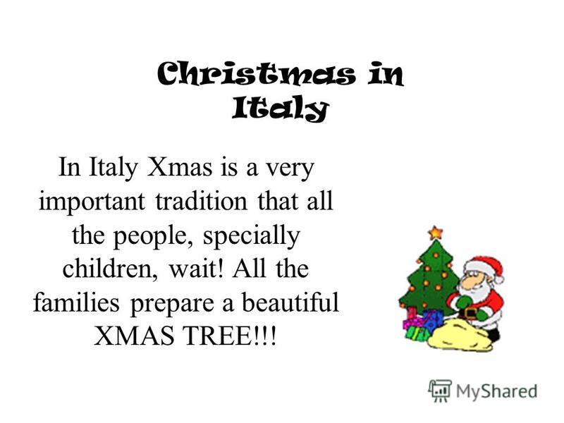 Christmas in Italy In Italy Xmas is a very important tradition that all the people, specially children, wait! All the families prepare a beautiful XMAS TREE!!!