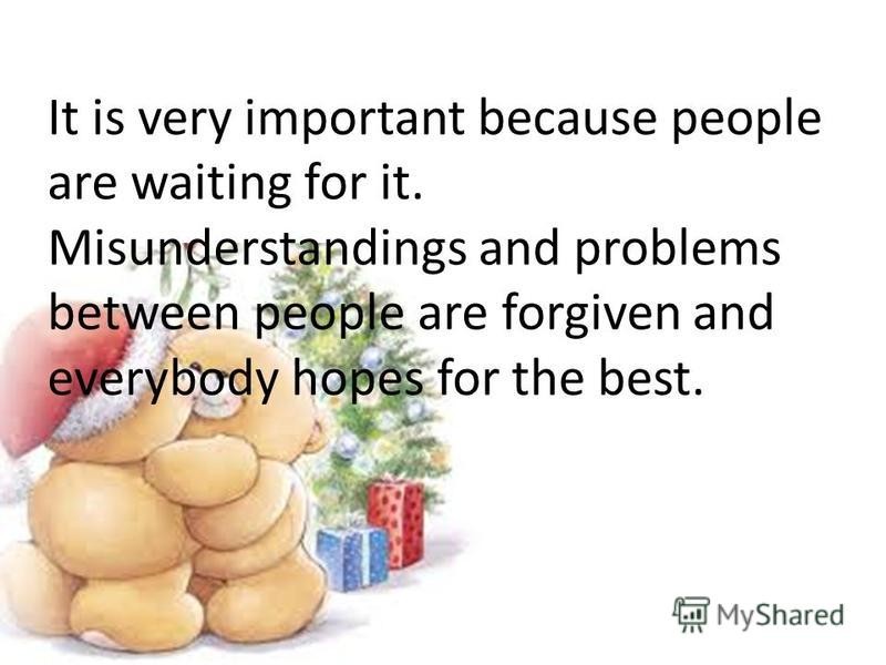 It is very important because people are waiting for it. Misunderstandings and problems between people are forgiven and everybody hopes for the best.