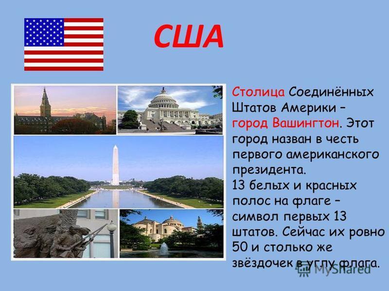 Столица Соединённых Штатов Америки – город Вашингтон. Этот город назван в честь первого американского президента. 13 белых и красных полос на флаге – символ первых 13 штатов. Сейчас их ровно 50 и столько же звёздочек в углу флага. США