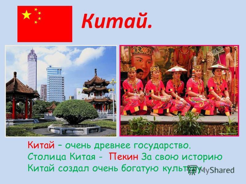Китай – очень древнее государство. Столица Китая - Пекин За свою историю Китай создал очень богатую культуру. Китай.