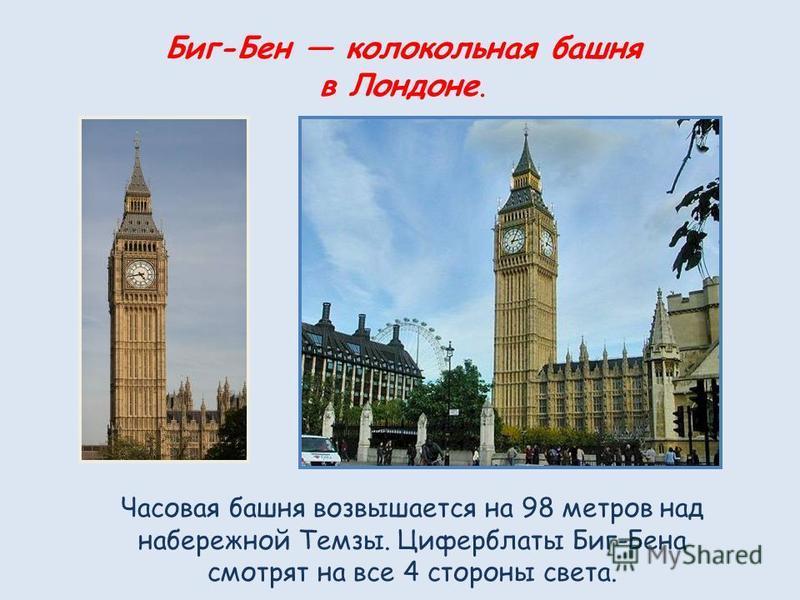 Биг-Бен колокольная башня в Лондоне. Часовая башня возвышается на 98 метров над набережной Темзы. Циферблаты Биг-Бена смотрят на все 4 стороны света.