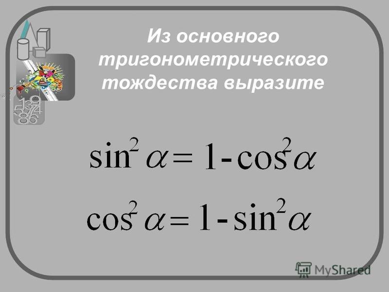 Из основного тригонометрического тождества выразите