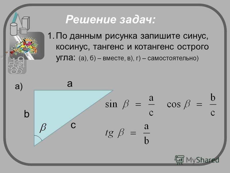 Решение задач: 1. По данным рисунка запишите синус, косинус, тангенс и котангенс острого угла: (а), б) – вместе, в), г) – самостоятельно) а) a b c