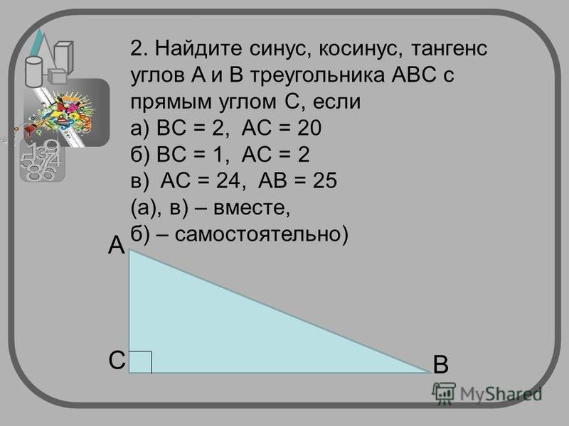 2. Найдите синус, косинус, тангенс углов A и B треугольника ABC с прямым углом C, если а) BC = 2, AС = 20 б) BC = 1, AC = 2 в) AC = 24, AB = 25 (а), в) – вместе, б) – самостоятельно) C B A