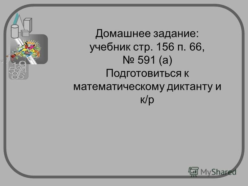 Домашнее задание: учебник стр. 156 п. 66, 591 (а) Подготовиться к математическому диктанту и к/р