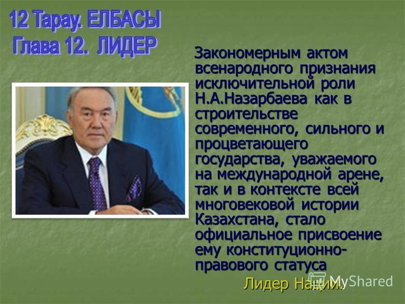 Закономерным актом всенародного признания исключительной роли Н.А.Назарбаева как в строительстве современного, сильного и процветающего государства, уважаемого на международной арене, так и в контексте всей многовековой истории Казахстана, стало офиц