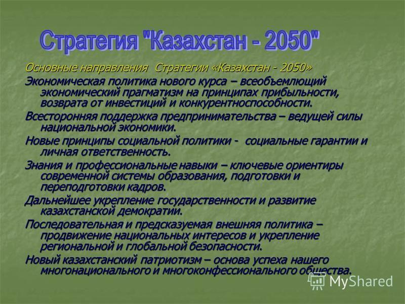 Основные направления Стратегии «Казахстан - 2050» Экономическая политика нового курса – всеобъемлющий экономический прагматизм на принципах прибыльности, возврата от инвестиций и конкурентоспособности. Всесторонняя поддержка предпринимательства – вед