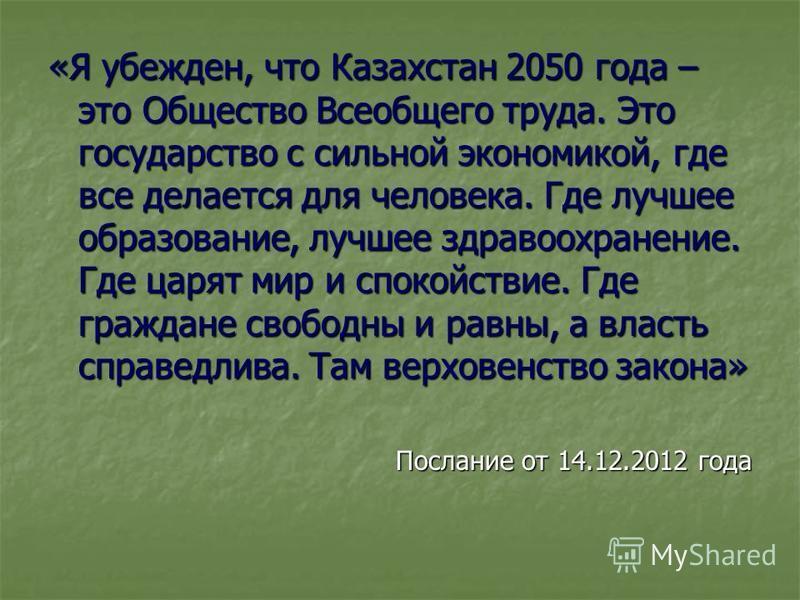 «Я убежден, что Казахстан 2050 года – это Общество Всеобщего труда. Это государство с сильной экономикой, где все делается для человека. Где лучшее образование, лучшее здравоохранение. Где царят мир и спокойствие. Где граждане свободны и равны, а вла