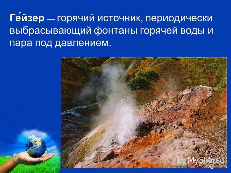 Free Powerpoint Templates Page 4 Ге́изер горячий источник, периодически выбрасывающий фонтаны горячей воды и пара под давлением.