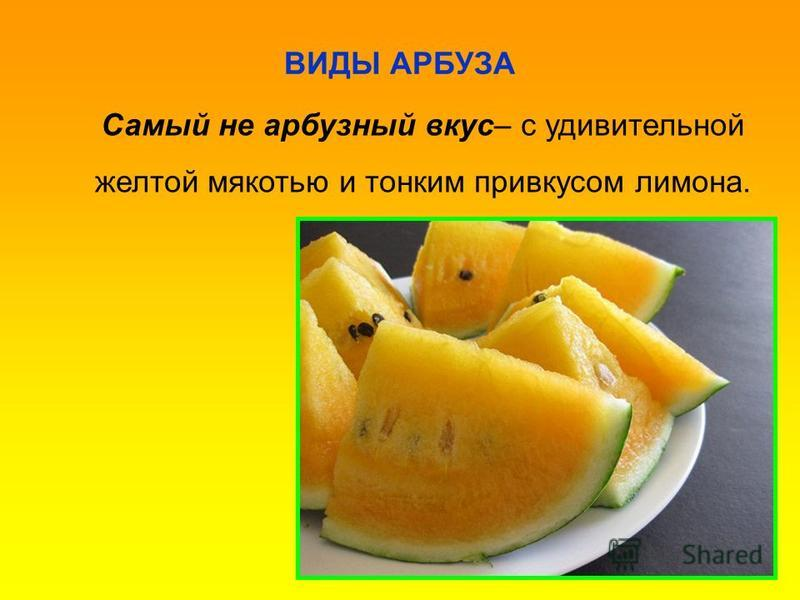 ВИДЫ АРБУЗА Самый не арбузный вкус– с удивительной желтой мякотью и тонким привкусом лимона.