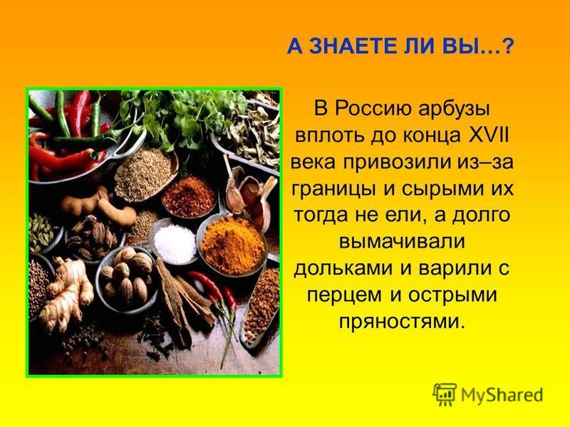 В Россию арбузы вплоть до конца XVII века привозили из–за границы и сырыми их тогда не ели, а долго вымачивали дольками и варили с перцем и острыми пряностями. А ЗНАЕТЕ ЛИ ВЫ…?