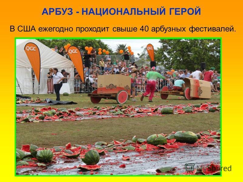 АРБУЗ - НАЦИОНАЛЬНЫЙ ГЕРОЙ В США ежегодно проходит свыше 40 арбузных фестивалей.