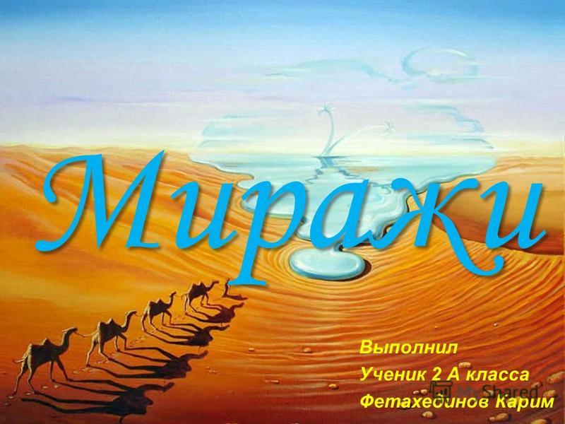 Миражи Выполнил Ученик 2 А класса Фетахединов Карим