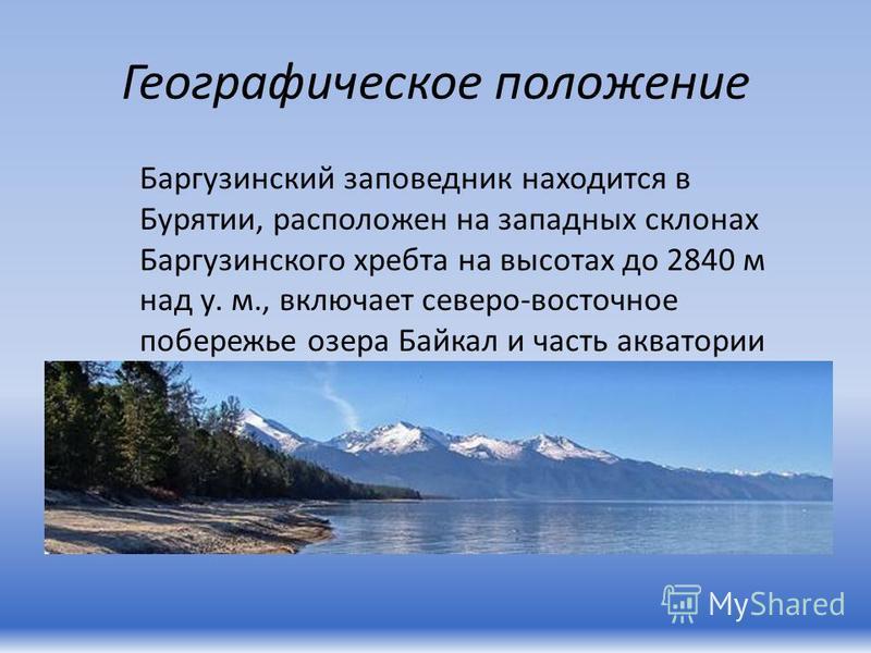 Географическое положение Баргузинский заповедник находится в Бурятии, расположен на западных склонах Баргузинского хребта на высотах до 2840 м над у. м., включает северо-восточное побережье озера Байкал и часть акватории самого озера.