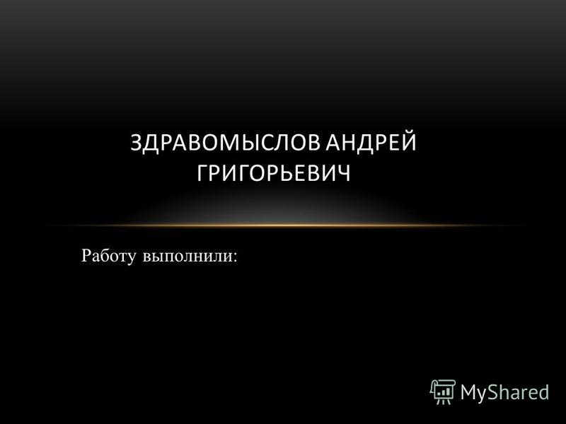 Работу выполнили: ЗДРАВОМЫСЛОВ АНДРЕЙ ГРИГОРЬЕВИЧ