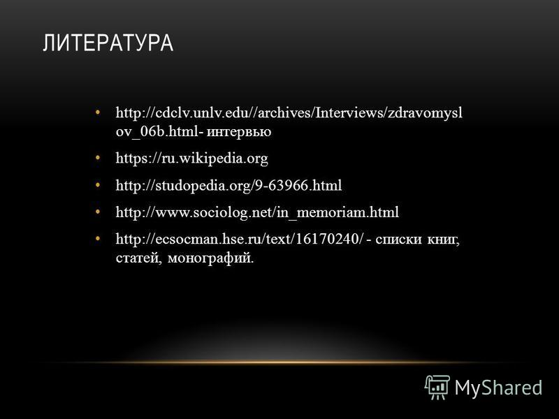 ЛИТЕРАТУРА http://cdclv.unlv.edu//archives/Interviews/zdravomysl ov_06b.html- интервью https://ru.wikipedia.org http://studopedia.org/9-63966. html http://www.sociolog.net/in_memoriam.html http://ecsocman.hse.ru/text/16170240/ - списки книг, статей,
