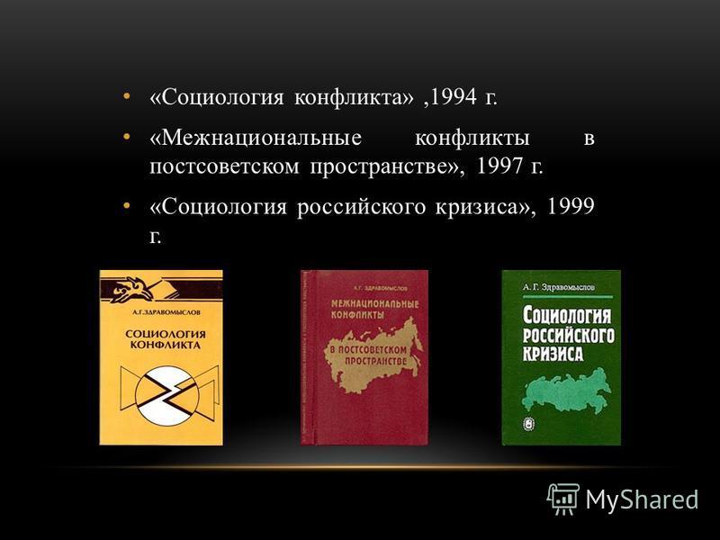 «Социология конфликта»,1994 г. «Межнациональные конфликты в постсоветском пространстве», 1997 г. «Социология российского кризиса», 1999 г.