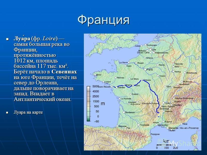 Франция Луа́ра (фр. Loire) самая большая река во Франции, протяжённостью 1012 км, площадь бассейна 117 тыс. км². Берёт начало в Севеннах на юге Франции, течёт на север до Орлеана, дальше поворачивает на запад. Впадает в Антлантический океан. Луа́ра (