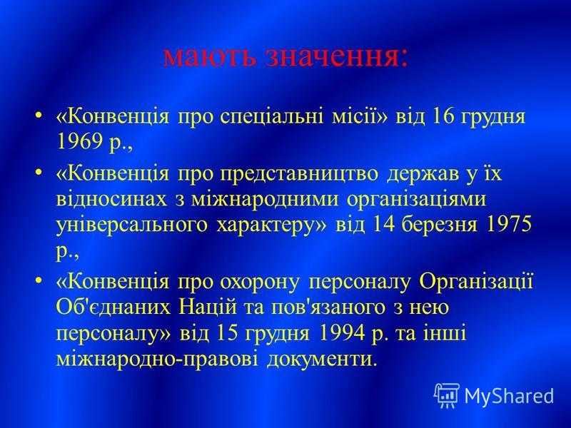 мають значення: «Конвенція про спеціальні місії» від 16 грудня 1969 р., «Конвенція про представництво держав у їх відносинах з міжнародними організаціями універсального характеру» від 14 березня 1975 р., «Конвенція про охорону персоналу Організації О
