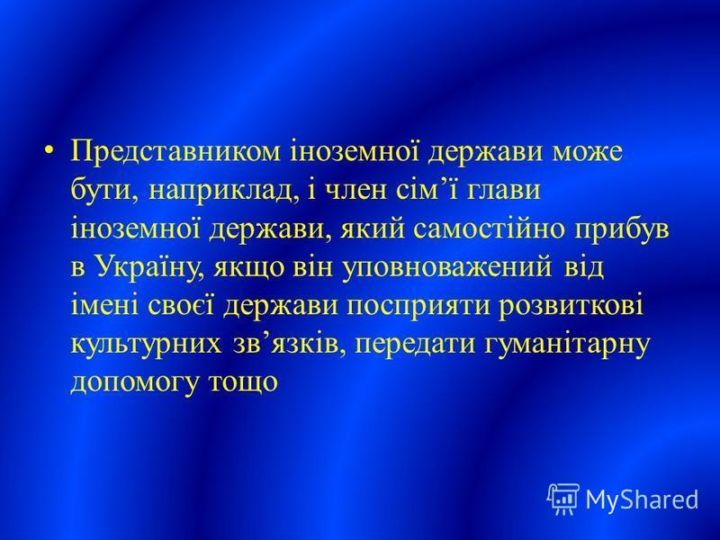 Представником іноземної держави може бути, наприклад, і член сімї глави іноземної держави, який самостійно прибув в Україну, якщо він уповноважений від імені своєї держави посприяти розвиткові культурних звязків, передати гуманітарну допомогу тощо