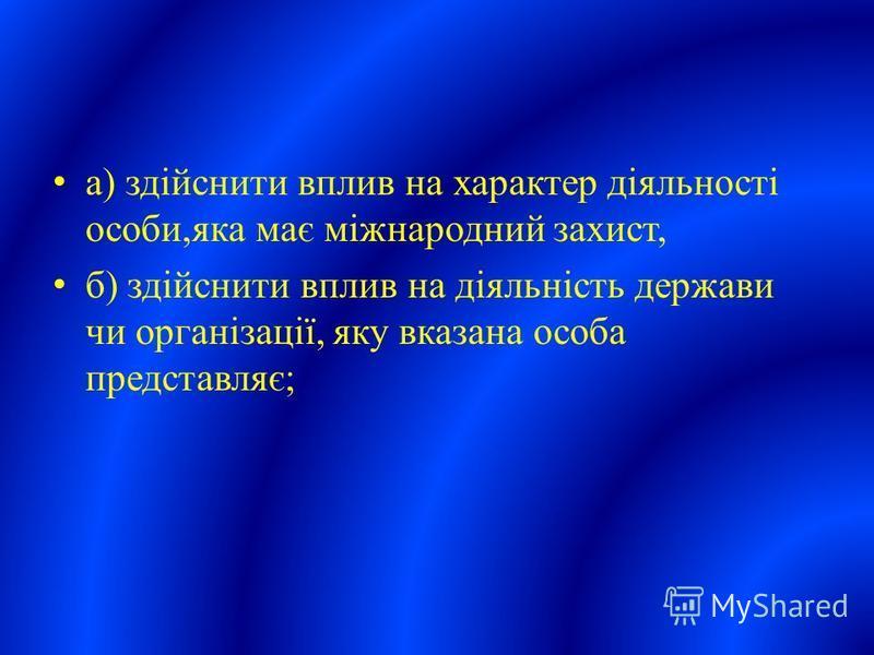 а) здійснити вплив на характер діяльності особи,яка має міжнародний захист, б) здійснити вплив на діяльність держави чи організації, яку вказана особа представляє;
