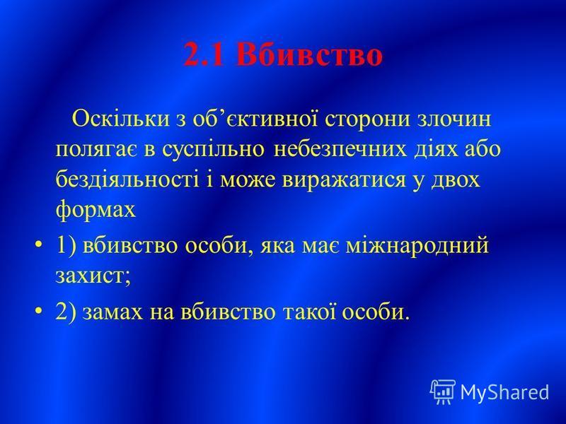 2.1 Вбивство Оскільки з обєктивної сторони злочин полягає в суспільно небезпечних діях або бездіяльності і може виражатися у двох формах 1) вбивство особи, яка має міжнародний захист; 2) замах на вбивство такої особи.