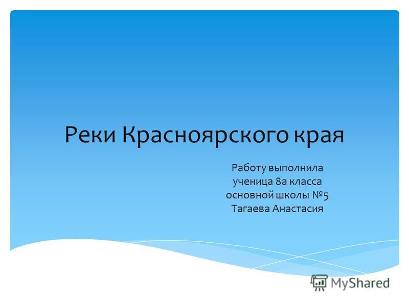 Реки Красноярского края Работу выполнила ученица 8 а класса основной школы 5 Тагаева Анастасия