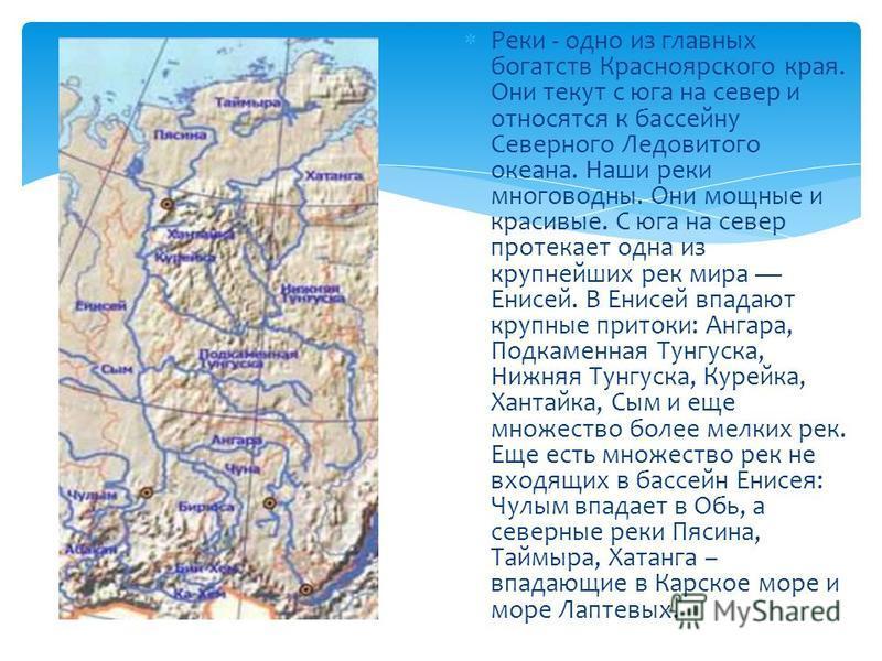 Реки - одно из главных богатств Красноярского края. Они текут с юга на север и относятся к бассейну Северного Ледовитого океана. Наши реки многоводны. Они мощные и красивые. С юга на север протекает одна из крупнейших рек мира Енисей. В Енисей впадаю