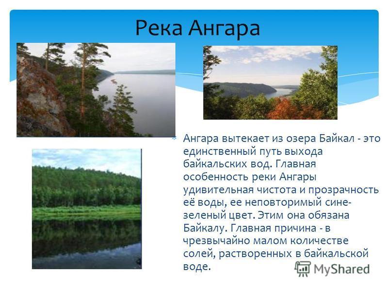 Ангара вытекает из озера Байкал - это единственный путь выхода байкальских вод. Главная особенность реки Ангары удивительная чистота и прозрачность её воды, ее неповторимый сине- зеленый цвет. Этим она обязана Байкалу. Главная причина - в чрезвычайно