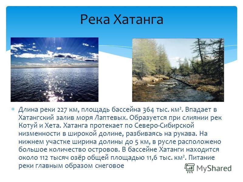 Длина реки 227 км, площадь бассейна 364 тыс. км². Впадает в Хатангский залив моря Лаптевых. Образуется при слиянии рек Котуй и Хета. Хатанга протекает по Северо-Сибирской низменности в широкой долине, разбиваясь на рукава. На нижнем участке ширина до