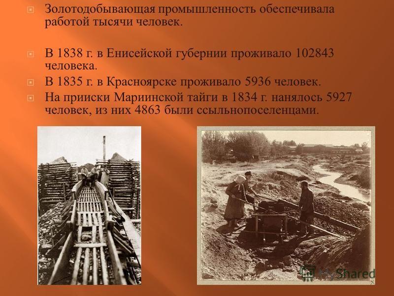 Золотодобывающая промышленность обеспечивала работой тысячи человек. В 1838 г. в Енисейской губернии проживало 102843 человека. В 1835 г. в Красноярске проживало 5936 человек. На прииски Мариинской тайги в 1834 г. нанялось 5927 человек, из них 4863 б