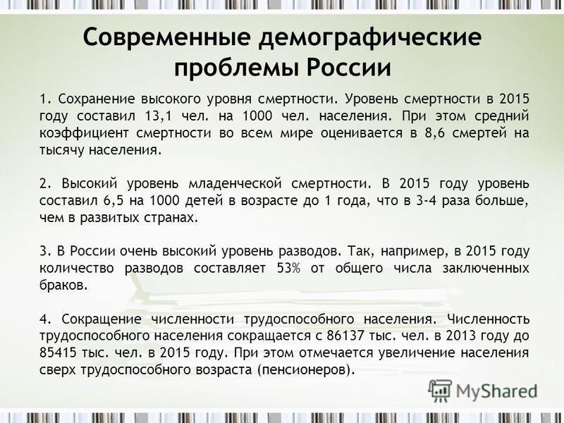 Современные демографические проблемы России 1. Сохранение высокого уровня смертности. Уровень смертности в 2015 году составил 13,1 чел. на 1000 чел. населения. При этом средний коэффициент смертности во всем мире оценивается в 8,6 смертей на тысячу н