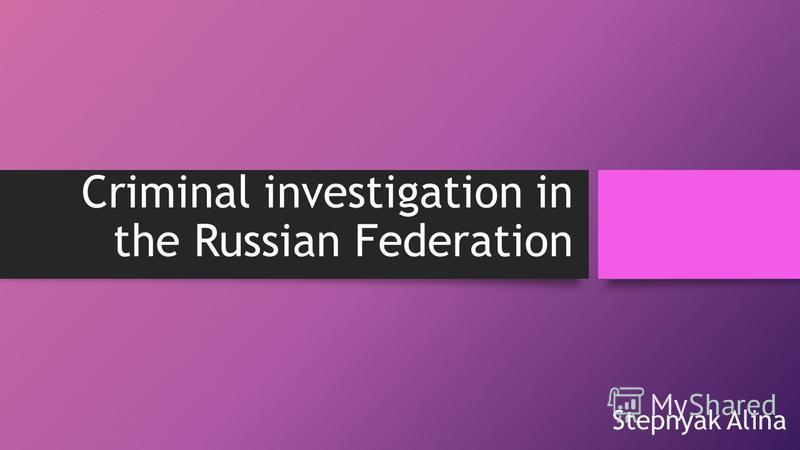 Criminal investigation in the Russian Federation Stepnyak Alina