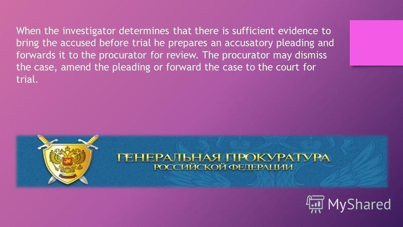 When the investigator determines that there is sufficient evidence to bring the accused before trial he prepares an accusatory pleading and forwards it to the procurator for review. The procurator may dismiss the case, amend the pleading or forward t