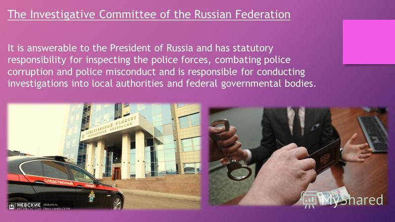 The Investigative Committee of the Russian Federation It is answerable to the President of Russia and has statutory responsibility for inspecting the police forces, combating police corruption and police misconduct and is responsible for conducting i