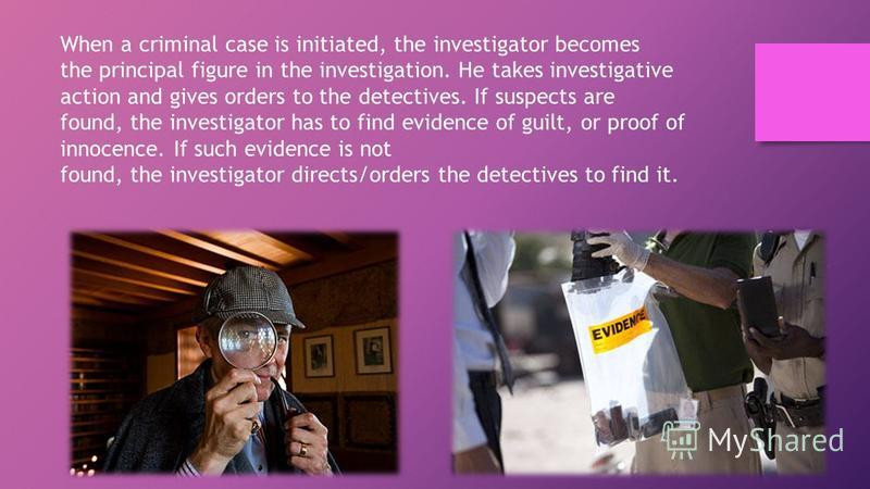 When a criminal case is initiated, the investigator becomes the principal figure in the investigation. He takes investigative action and gives orders to the detectives. If suspects are found, the investigator has to find evidence of guilt, or proof o