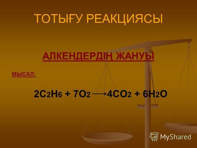 ТОТЫҒУ РЕАКЦИЯСЫ АЛКЕНДЕРДІҢ ЖАНУЫ МЫСАЛ: 2С 2 Н 6 + 7О 2 4СО 2 + 6Н 2 О