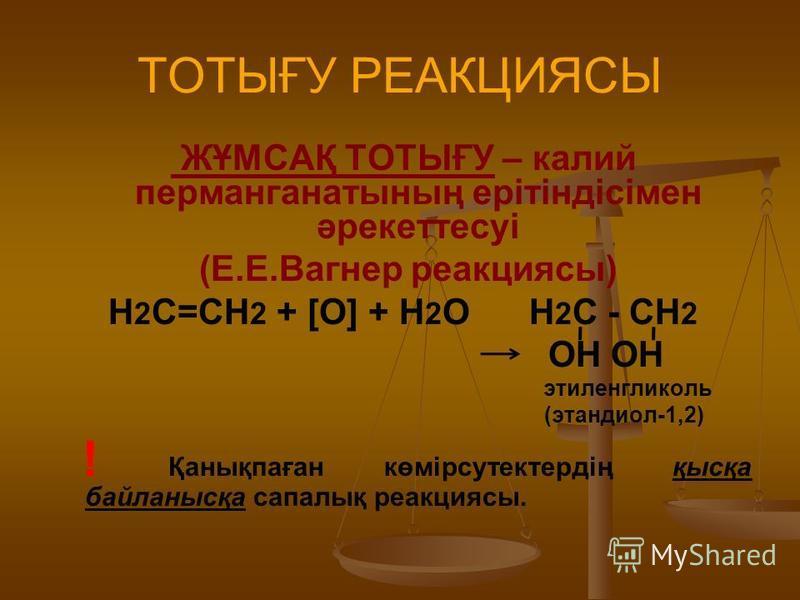 ТОТЫҒУ РЕАКЦИЯСЫ ЖҰМСАҚ ТОТЫҒУ – калий перманганатының ерітіндісімен әрекеттесуі (Е.Е.Вагнер реакциясы) Н 2 С=СН 2 + [O] + H 2 O H 2 C - CH 2 OH OH этиленгликоль (этандиол-1,2) ! Қанықпаған көмірсутектердің қысқа байланысқа сапалық реакциясы.