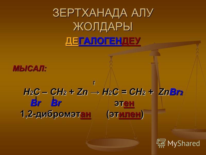 ЗЕРТХАНАДА АЛУ ЖОЛДАРЫ ДЕГАЛОГЕНДЕУ МЫСАЛ: t Н 2 С – СН 2 + Zn Н 2 С = СН 2 + ZnBr 2 Br Br этен Br Br этен 1,2-дибромэтан (этилен) 1,2-дибромэтан (этилен)