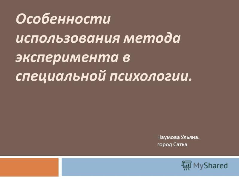 Особенности использования метода эксперимента в специальной психологии. Наумова Ульяна. город Сатка
