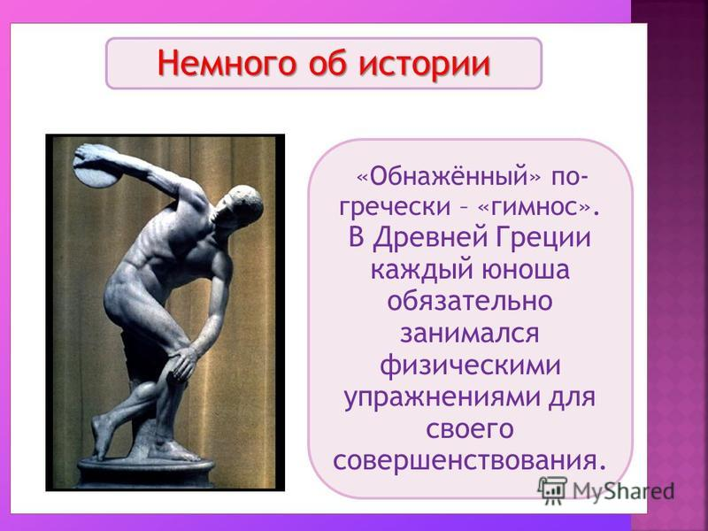 Немного об истории «Обнажённый» по- гречески – «кимном». В Древней Греции каждый юноша обязательно занимался физическими упражнениями для своего совершенствования.