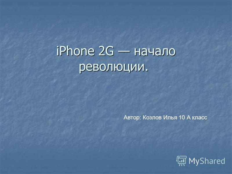 iPhone 2G начало революции. iPhone 2G начало революции. Автор: Козлов Илья 10 А класс