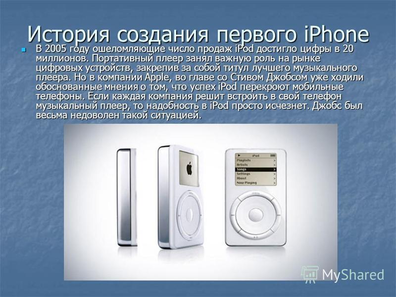 История создания первого iPhone В 2005 году ошеломляющие число продаж iPod достигло цифры в 20 миллионов. Портативный плеер занял важную роль на рынке цифровых устройств, закрепив за собой титул лучшего музыкального плеера. Но в компании Apple, во гл