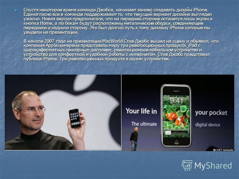Спустя некоторое время команда Джобса, начинает заново создавать дизайн iPhone. Единогласно все в команде поддерживают то, что текущий вариант дизайна выглядел ужасно. Новая версия предполагала, что на передней стороне останется лишь экран и кнопка H